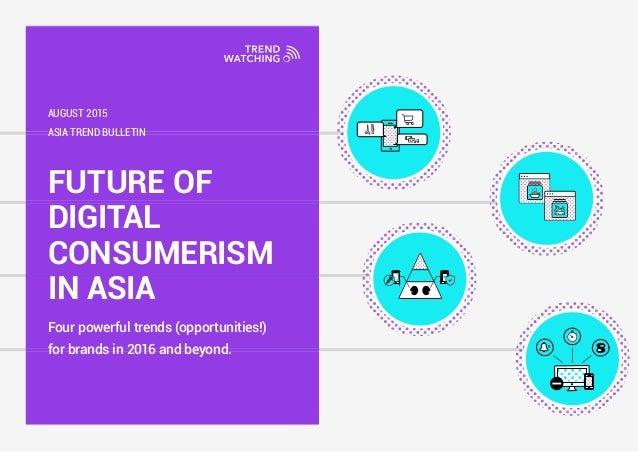 FUTURE OF DIGITAL CONSUMERISM IN ASIA Four powerful trends (opportunities!) for brands in 2016 and beyond. ASIA TREND BULL...
