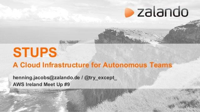 STUPS A Cloud Infrastructure for Autonomous Teams henning.jacobs@zalando.de / @try_except_ AWS Ireland Meet Up #9