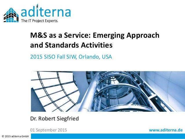 www.aditerna.de © 2015 aditerna GmbH Dr. Robert Siegfried M&S as a Service: Emerging Approach and Standards Activities 201...