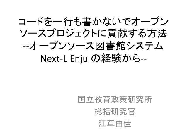 コードを一行も書かないでオープン ソースプロジェクトに貢献する方法 --オープンソース図書館システム Next-L Enju の経験から-- 国立教育政策研究所 総括研究官 江草由佳