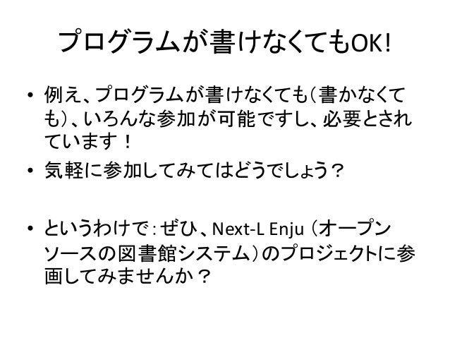 プログラムが書けなくてもOK! • 例え、プログラムが書けなくても(書かなくて も)、いろんな参加が可能ですし、必要とされ ています! • 気軽に参加してみてはどうでしょう? • というわけで:ぜひ、Next-L Enju (オープン ソースの...