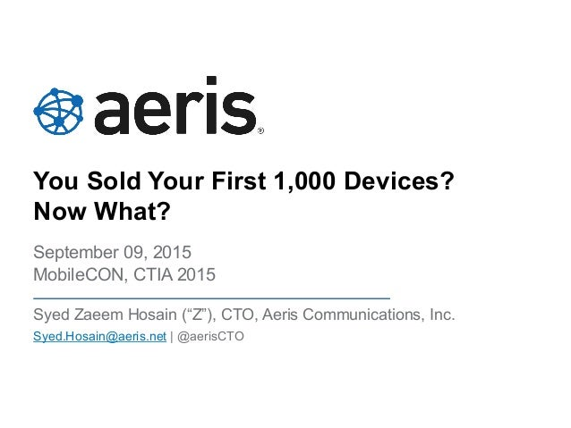 """You Sold Your First 1,000 Devices? Now What? September 09, 2015 MobileCON, CTIA 2015 Syed Zaeem Hosain (""""Z""""), CTO, Aeris C..."""