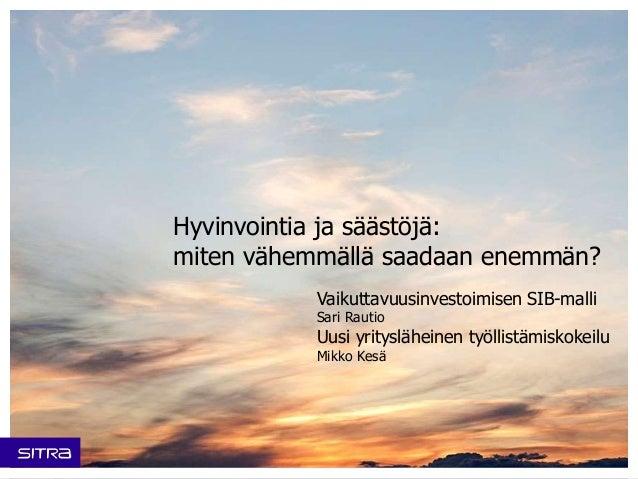 Hyvinvointia ja säästöjä: miten vähemmällä saadaan enemmän? Vaikuttavuusinvestoimisen SIB-malli Sari Rautio Uusi yritysläh...