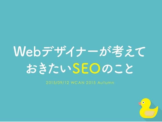 Webデザイナーが考えて おきたいSEOのこと 2015/09/12 WCAN 2015 Autumn