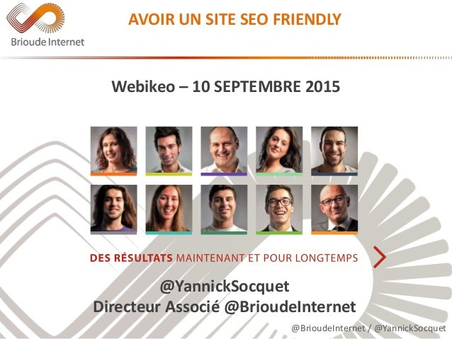 @BrioudeInternet / @YannickSocquet AVOIR UN SITE SEO FRIENDLY Webikeo – 10 SEPTEMBRE 2015 @YannickSocquet Directeur Associ...