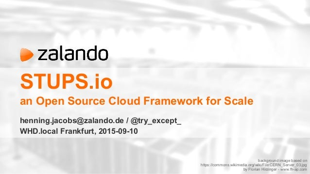 STUPS.io an Open Source Cloud Framework for Scale henning.jacobs@zalando.de / @try_except_ WHD.local Frankfurt, 2015-09-10...