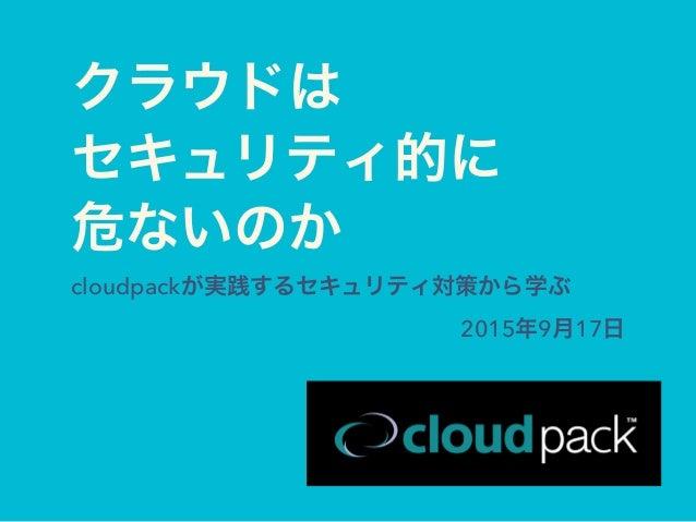 クラウドは セキュリティ的に 危ないのか cloudpackが実践するセキュリティ対策から学ぶ 2015年9月17日