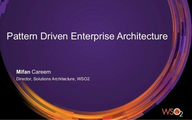 Pattern Driven Enterprise Architecture Mifan Careem Director, Solutions Architecture, WSO2