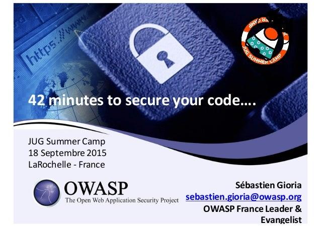 42  minutes  to  secure  your  code…. Sébastien Gioria sebastien.gioria@owasp.org OWASP  France  Leader  &...