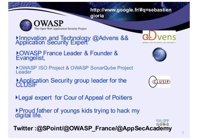 2 http://www.google.fr/#q=sebastien  gioria ‣OWASP France Leader & Founder &  Evangelist,  ‣OWASP ISO Project &...