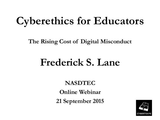 Cyberethics for Educators The Rising Cost of Digital Misconduct Frederick S. Lane NASDTEC Online Webinar 21 September 2015
