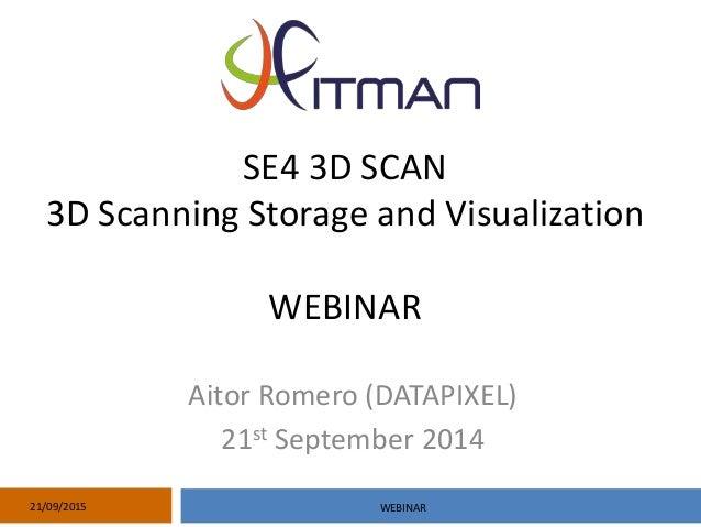 SE4 3D SCAN 3D Scanning Storage and Visualization WEBINAR Aitor Romero (DATAPIXEL) 21st September 2014 21/09/2015 WEBINAR