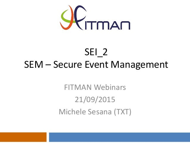 SEI_2 SEM – Secure Event Management FITMAN Webinars 21/09/2015 Michele Sesana (TXT)
