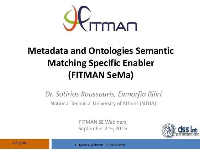 Metadata and Ontologies Semantic Matching Specific Enabler (FITMAN SeMa) 21/09/2015 Dr. Sotirios Koussouris, Evmorfia Bili...