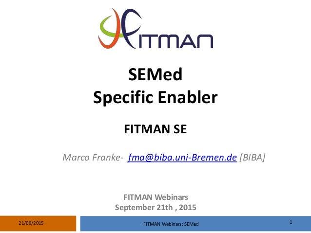 SEMed Specific Enabler FITMAN SE Marco Franke- fma@biba.uni-Bremen.de [BIBA] FITMAN Webinars: SEMed 121/09/2015 FITMAN Web...