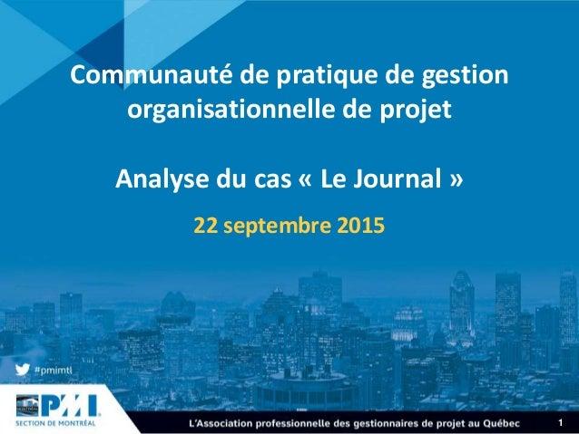 1 Communauté de pratique de gestion organisationnelle de projet Analyse du cas « Le Journal » 22 septembre 2015