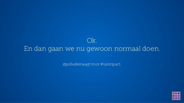 Ok. En dan gaan we nu gewoon normaal doen. @polledemaagt voor #uximpact.