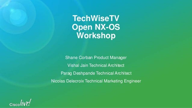 TechWiseTV Open NX-OS Workshop Shane Corban Product Manager Vishal Jain Technical Architect Parag Deshpande Technical Arch...