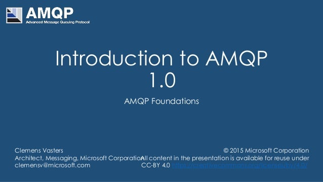 Introduction to AMQP 1.0 AMQP Foundations Clemens Vasters Architect, Messaging, Microsoft Corporation clemensv@microsoft.c...
