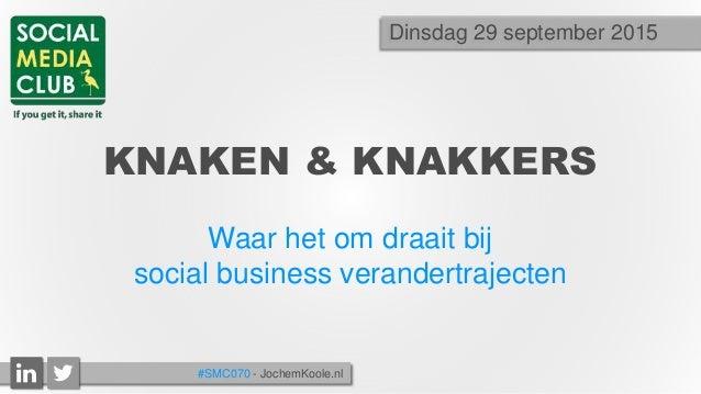 KNAKEN & KNAKKERS Waar het om draait bij social business verandertrajecten Dinsdag 29 september 2015 #SMC070 - JochemKoole...