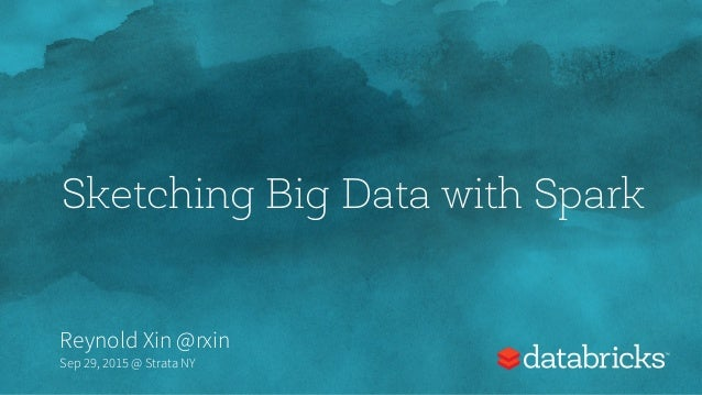 Sketching Big Data with Spark Reynold Xin @rxin Sep 29, 2015 @ Strata NY