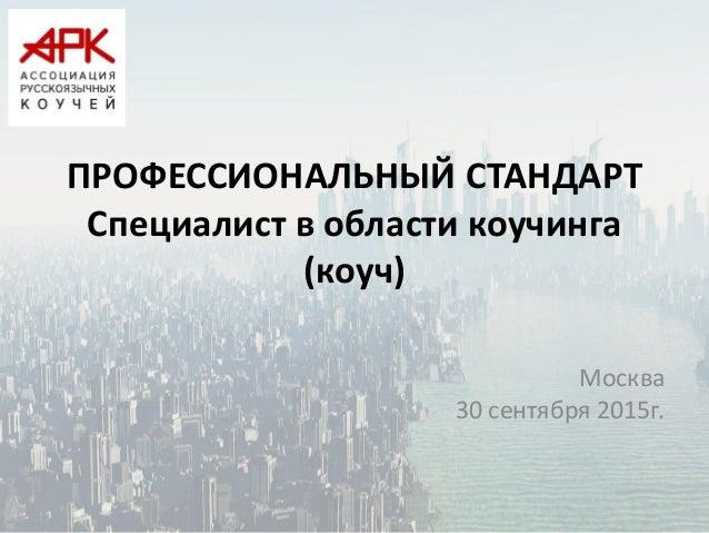 ПРОФЕССИОНАЛЬНЫЙ СТАНДАРТ Специалист в области коучинга (коуч) Москва 30 сентября 2015г.