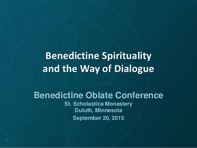 Benedictine Spirituality and the Way of Dialogue Benedictine Oblate Conference St. Scholastica Monastery Duluth, Minnesota...