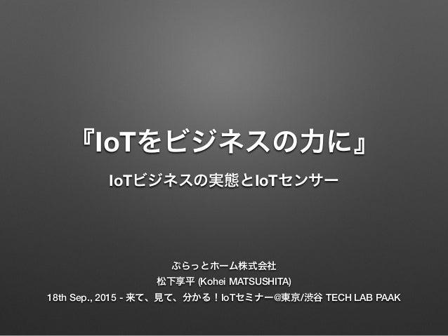 『IoTをビジネスの力に』 IoTビジネスの実態とIoTセンサー ぷらっとホーム株式会社 松下享平 (Kohei MATSUSHITA) 18th Sep., 2015 - 来て、見て、分かる!IoTセミナー@東京/渋谷 TECH LAB PA...