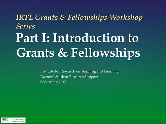 IRTL Grants & Fellowships Workshop Series Part I: Introduction to Grants & Fellowships Institute for Research on Teaching ...