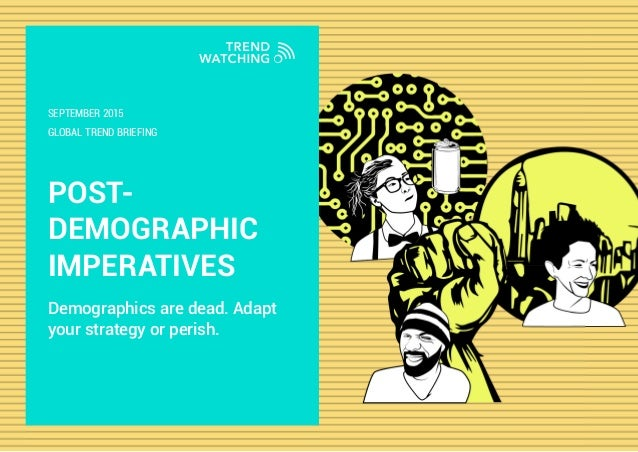 POST- DEMOGRAPHIC IMPERATIVES Demographics are dead. Adapt your strategy or perish. GLOBAL TREND BRIEFING SEPTEMBER 2015