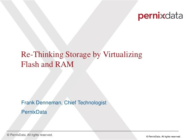 © PernixData. All rights reserved. © PernixData. All rights reserved. Re-Thinking Storage by Virtualizing Flash and RAM Fr...
