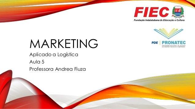 MARKETING Aplicado a Logística Aula 5 Professora Andrea Fiuza