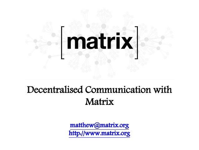 Decentralised Communication with Matrix matthew@matrix.org http://www.matrix.org