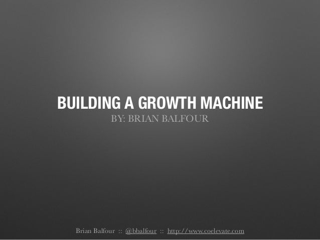 BUILDING A GROWTH MACHINE BY: BRIAN BALFOUR Brian Balfour :: @bbalfour :: http://www.coelevate.com