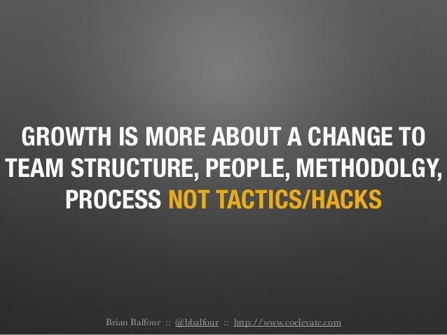 GROWTH IS MORE ABOUT A CHANGE TO TEAM STRUCTURE, PEOPLE, METHODOLGY, PROCESS NOT TACTICS/HACKS Brian Balfour :: @bbalfour ...