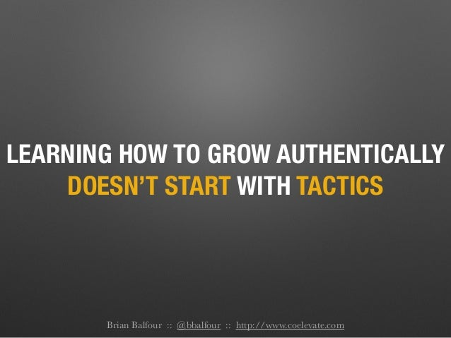 LEARNING HOW TO GROW AUTHENTICALLY DOESN'T START WITH TACTICS Brian Balfour :: @bbalfour :: http://www.coelevate.com