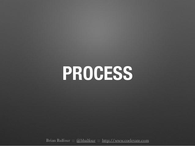 PROCESS Brian Balfour :: @bbalfour :: http://www.coelevate.com