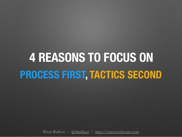 4 REASONS TO FOCUS ON PROCESS FIRST, TACTICS SECOND Brian Balfour :: @bbalfour :: http://www.coelevate.com