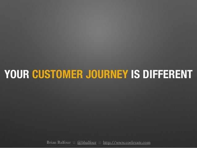 YOUR CUSTOMER JOURNEY IS DIFFERENT Brian Balfour :: @bbalfour :: http://www.coelevate.com