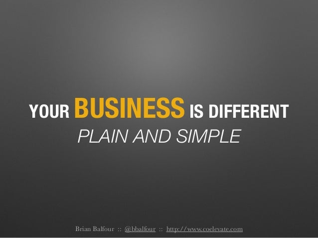 YOUR BUSINESS IS DIFFERENT PLAIN AND SIMPLE Brian Balfour :: @bbalfour :: http://www.coelevate.com