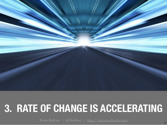 24 3. RATE OF CHANGE IS ACCELERATING Brian Balfour :: @bbalfour :: http://www.coelevate.com