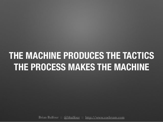 THE MACHINE PRODUCES THE TACTICS THE PROCESS MAKES THE MACHINE Brian Balfour :: @bbalfour :: http://www.coelevate.com