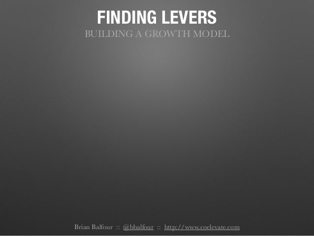 FINDING LEVERS BUILDING A GROWTH MODEL Brian Balfour :: @bbalfour :: http://www.coelevate.com