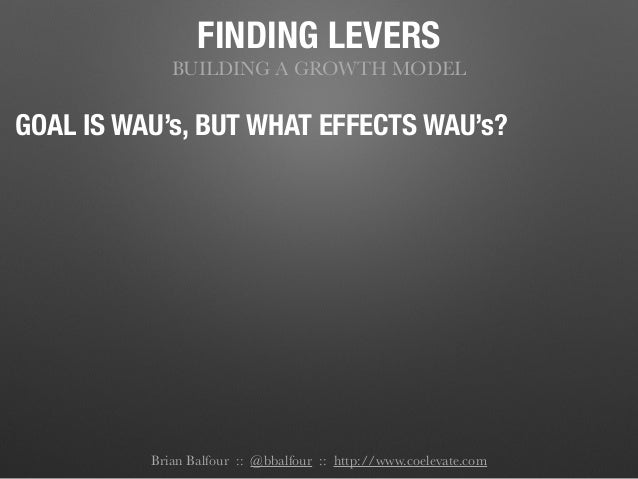 FINDING LEVERS BUILDING A GROWTH MODEL GOAL IS WAU's, BUT WHAT EFFECTS WAU's? Brian Balfour :: @bbalfour :: http://www.coe...