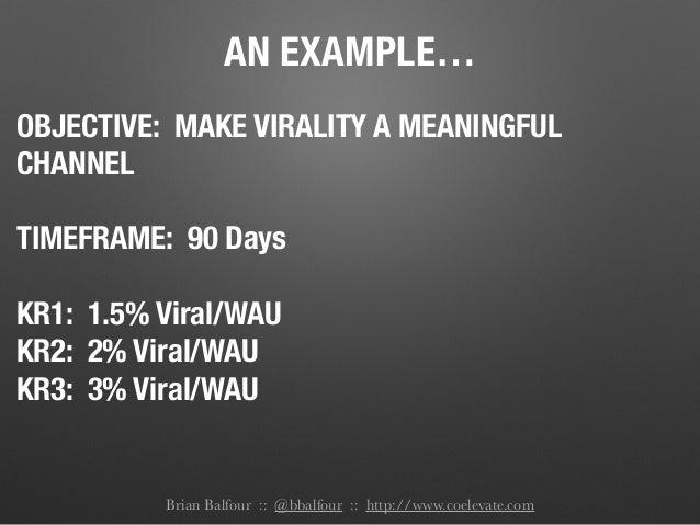 AN EXAMPLE… OBJECTIVE: MAKE VIRALITY A MEANINGFUL CHANNEL TIMEFRAME: 90 Days KR1: 1.5% Viral/WAU KR2: 2% Viral/WAU KR3: 3%...