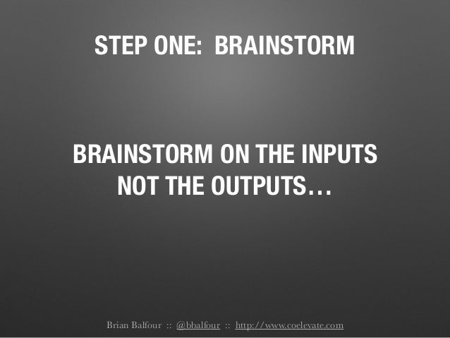 STEP ONE: BRAINSTORM BRAINSTORM ON THE INPUTS NOT THE OUTPUTS… Brian Balfour :: @bbalfour :: http://www.coelevate.com