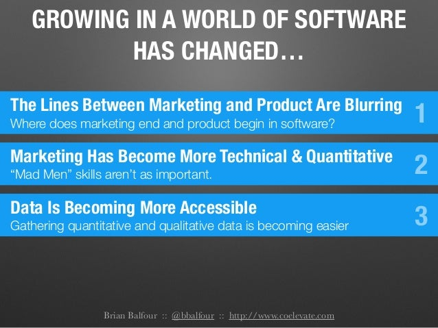 Brian Balfour :: @bbalfour :: http://www.coelevate.com GROWING IN A WORLD OF SOFTWARE HAS CHANGED… The Lines Between Marke...