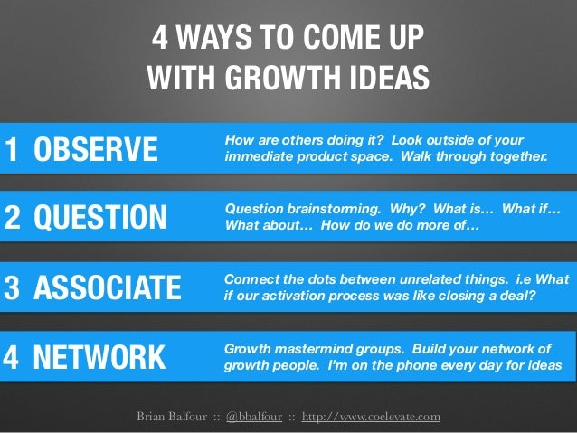 4 WAYS TO COME UP WITH GROWTH IDEAS 1 OBSERVE How are others doing it? Look outside of your immediate product space. Walk ...