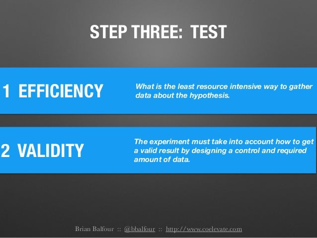 1 EFFICIENCY What is the least resource intensive way to gather data about the hypothesis. 2 VALIDITY The experiment must ...