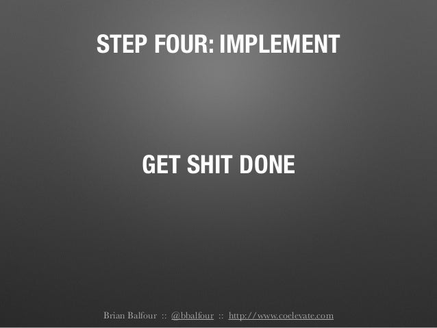 STEP FOUR: IMPLEMENT GET SHIT DONE Brian Balfour :: @bbalfour :: http://www.coelevate.com